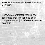 Our waste contractor, Veolia has confirmed that this job has been complete under job reference number 7445293.-64 Summerhill Road, London, N15 4HG