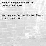 We have emptied the litter bin. Thank you for reporting it.-348 High Street North, London, E12 6PH