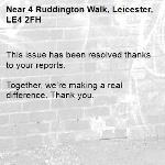 This issue has been resolved thanks to your reports.  Together, we're making a real difference. Thank you. -4 Ruddington Walk, Leicester, LE4 2FH
