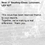 This issue has been resolved thanks to your reports. Together, we're making a real difference. Thank you. -27 Southey Close, Leicester, LE4 6DT