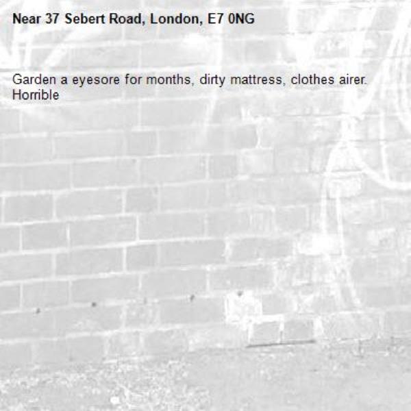 Garden a eyesore for months, dirty mattress, clothes airer. Horrible -37 Sebert Road, London, E7 0NG