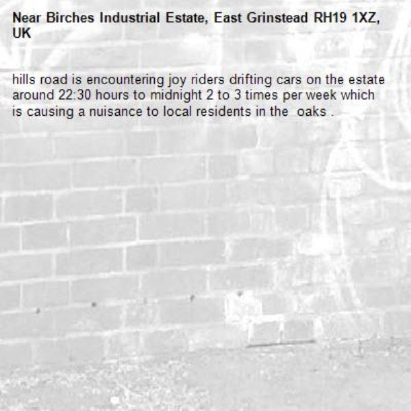 hills road is encountering joy riders drifting cars on the estate around 22:30 hours to midnight 2 to 3 times per week which is causing a nuisance to local residents in the  oaks .-Birches Industrial Estate, East Grinstead RH19 1XZ, UK