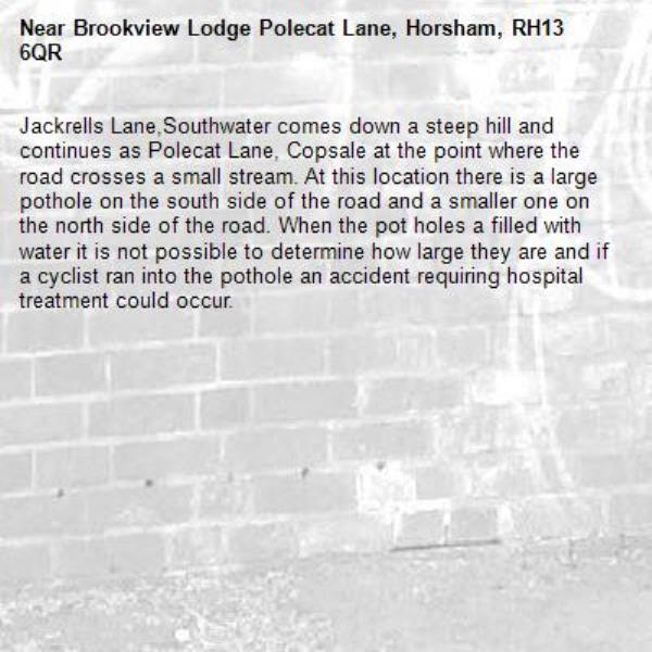Jackrells Lane,Southwater comes down a steep hill and continues as Polecat Lane, Copsale at the point where the road crosses a small stream. At this location there is a large pothole on the south side of the road and a smaller one on the north side of the road. When the pot holes a filled with water it is not possible to determine how large they are and if a cyclist ran into the pothole an accident requiring hospital treatment could occur.-Brookview Lodge Polecat Lane, Horsham, RH13 6QR