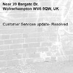 Customer Services update- Resolved -39 Bargate Dr, Wolverhampton WV6 0QW, UK