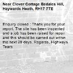 Enquiry closed : Thank you for your report. The site has been inspected and a job has been raised for repair and this should be carried out within the next 28 days. Regards, Highways Team-Clover Cottage Bedales Hill, Haywards Heath, RH17 7TE