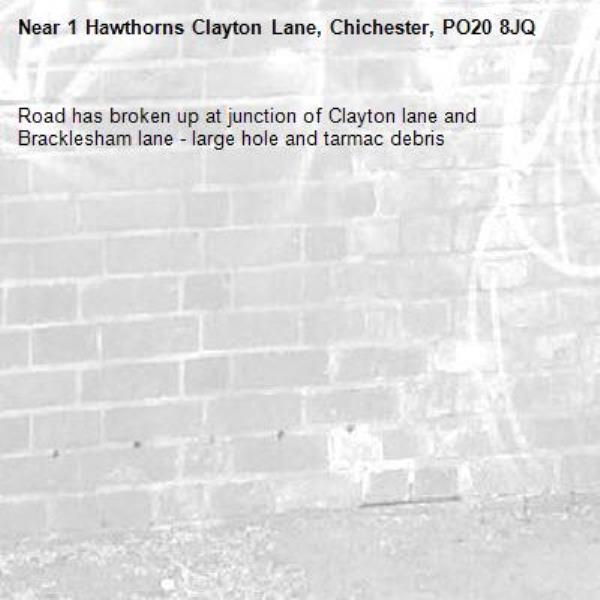 Road has broken up at junction of Clayton lane and Bracklesham lane - large hole and tarmac debris-1 Hawthorns Clayton Lane, Chichester, PO20 8JQ