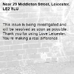 This issue is being investigated and will be resolved as soon as possible. Thank you for using Love Leicester. You're making a real difference.  -29 Middleton Street, Leicester, LE2 8LU