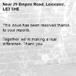 This issue has been resolved thanks to your reports.  Together, we're making a real difference. Thank you.  -29 Empire Road, Leicester, LE3 5HE