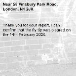 Thank you for your report, I can confirm that the fly tip was cleared on the 14th February 2020. -58 Finsbury Park Road, London, N4 2JX