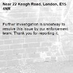 Further investigation is underway to resolve this issue by our enforcement team. Thank you for reporting it.-22 Keogh Road, London, E15 4NR