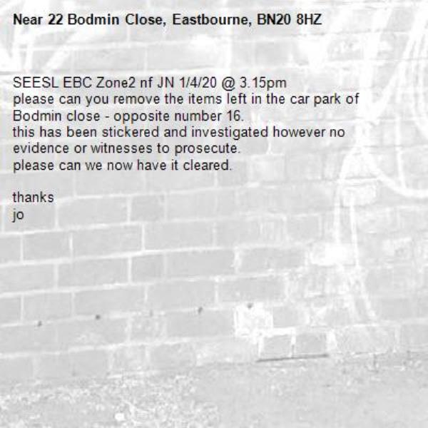 SEESL EBC Zone2 nf JN 1/4/20 @ 3.15pm please can you remove the items left in the car park of Bodmin close - opposite number 16. this has been stickered and investigated however no evidence or witnesses to prosecute. please can we now have it cleared.  thanks  jo-22 Bodmin Close, Eastbourne, BN20 8HZ
