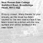 Enquiry closed : Many thanks for your enquiry, as this issue has been caused by the new road surface it has been raised as a defect with the new surface and will be rectified in the near future.-Roman Gate Cottage Guildford Road, Broadbridge Heath, RH13 0QZ