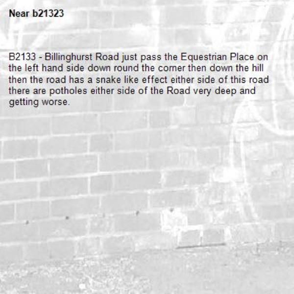 B2133 - Billinghurst Road just pass the Equestrian Place on the left hand side down round the corner then down the hill then the road has a snake like effect either side of this road there are potholes either side of the Road very deep and getting worse.-b21323