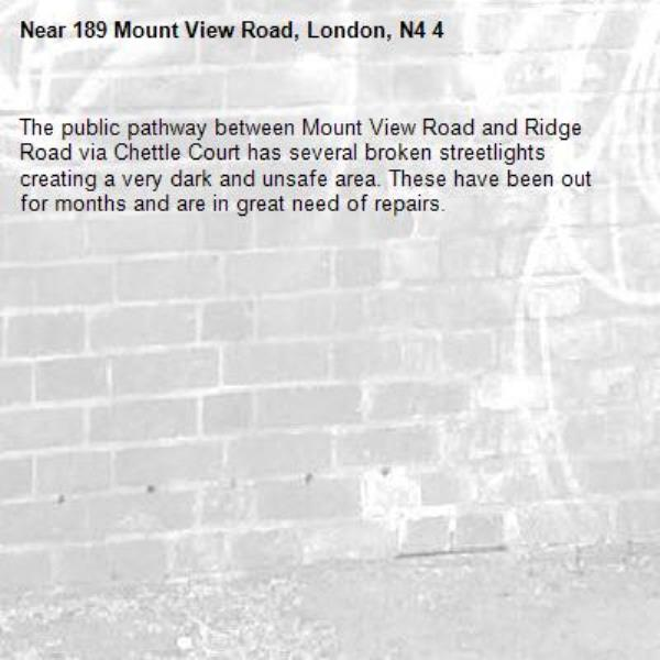The public pathway between Mount View Road and Ridge Road via Chettle Court has several broken streetlights creating a very dark and unsafe area. These have been out for months and are in great need of repairs. -189 Mount View Road, London, N4 4