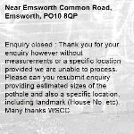 Enquiry closed : Thank you for your enquiry however without measurements or a specific location provided we are unable to process. Please can you resubmit enquiry providing estimated sizes of the pothole and also a specific location, including landmark (House No. etc). Many thanks WSCC-Emsworth Common Road, Emsworth, PO10 8QP