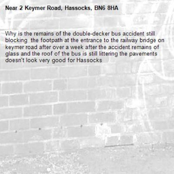 Why is the remains of the double-decker bus accident still blocking  the footpath at the entrance to the railway bridge on keymer road after over a week after the accident remains of glass and the roof of the bus is still littering the pavements doesn't look very good for Hassocks-2 Keymer Road, Hassocks, BN6 8HA