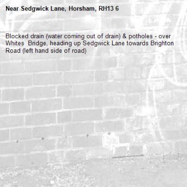 Blocked drain (water coming out of drain) & potholes - over Whites  Bridge, heading up Sedgwick Lane towards Brighton Road (left hand side of road)  -Sedgwick Lane, Horsham, RH13 6