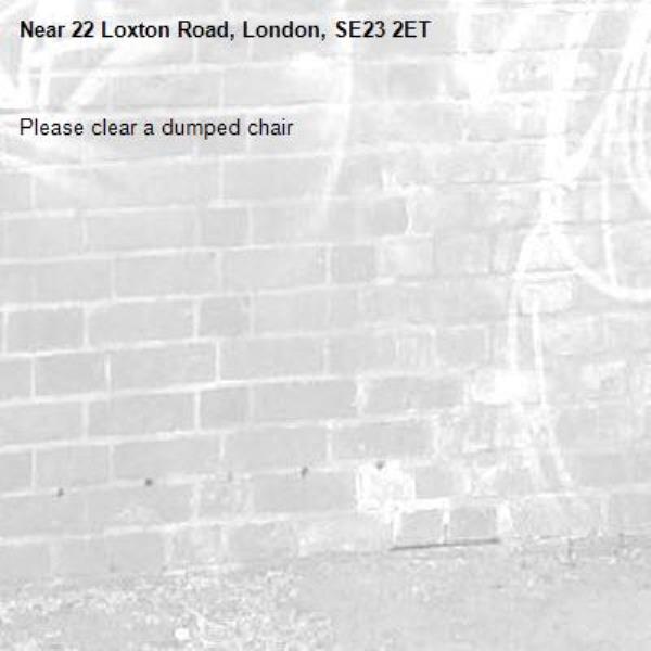 Please clear a dumped chair-22 Loxton Road, London, SE23 2ET