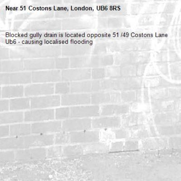 Blocked gully drain is located opposite 51 /49 Costons Lane Ub6 - causing localised flooding -51 Costons Lane, London, UB6 8RS