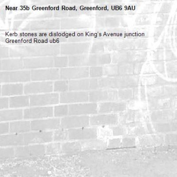 Kerb stones are dislodged on King's Avenue junction Greenford Road ub6 -35b Greenford Road, Greenford, UB6 9AU