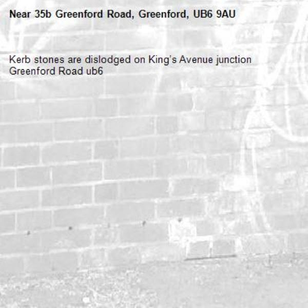 Kerb stones are dislodged on King's Avenue junction Greenford Road ub6 -35b Greenford Road, Greenford, UB6 9AU