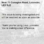 This issue is being investigated and will be resolved as soon as possible.   Thank you for using Love Leicester. You're making a real difference. -75 Conaglen Road, Leicester, LE2 8LE