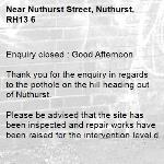 Enquiry closed : Good Afternoon  Thank you for the enquiry in regards to the pothole on the hill heading out of Nuthurst.  Please be advised that the site has been inspected and repair works have been raised for the intervention level defect. The works should be carried out in due course.  The site will continue to be monitored via our routine inspections and any required future intervention actioned accordingly.  Once again thank you for your enquiry.  Ryan bowyer   Highway steward job raised 984910-Nuthurst Street, Nuthurst, RH13 6