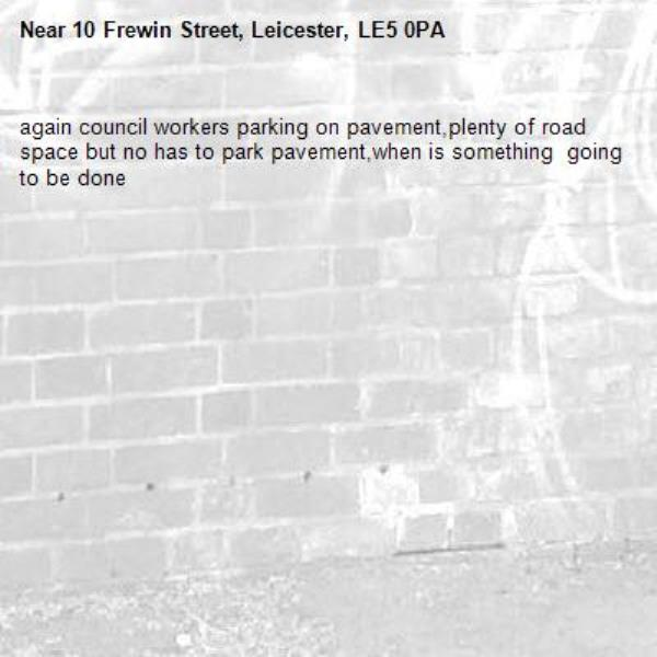 again council workers parking on pavement,plenty of road space but no has to park pavement,when is something  going to be done-10 Frewin Street, Leicester, LE5 0PA