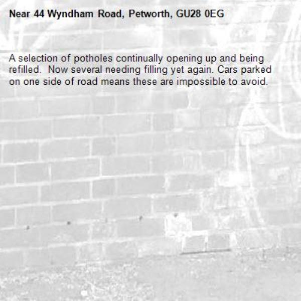 A selection of potholes continually opening up and being refilled.  Now several needing filling yet again. Cars parked on one side of road means these are impossible to avoid.-44 Wyndham Road, Petworth, GU28 0EG