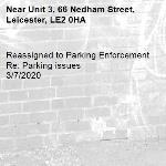 Reassigned to Parking Enforcement Re: Parking issues 3/7/2020-Unit 3, 66 Nedham Street, Leicester, LE2 0HA