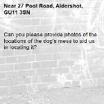 Can you please provide photos of the locations of the dog's mess to aid us in locating it?-27 Pool Road, Aldershot, GU11 3SN