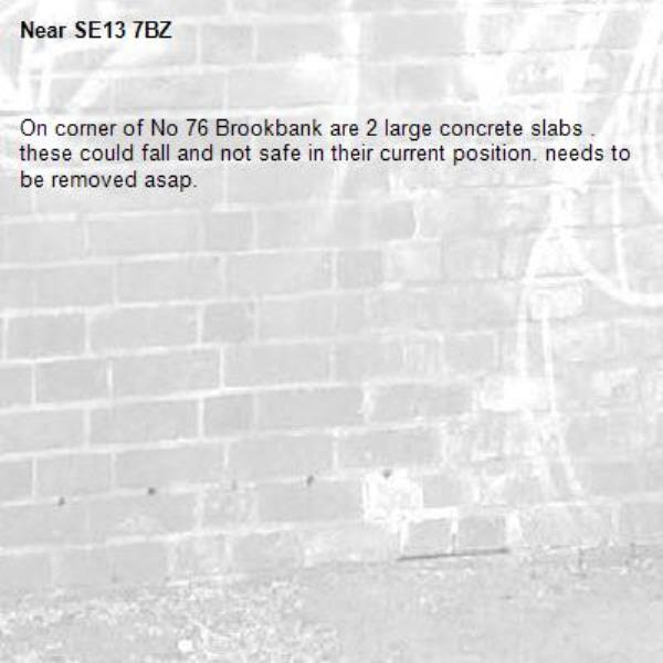 On corner of No 76 Brookbank are 2 large concrete slabs . these could fall and not safe in their current position. needs to be removed asap. -SE13 7BZ