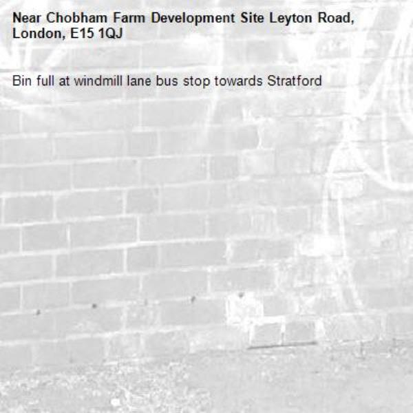 Bin full at windmill lane bus stop towards Stratford -Chobham Farm Development Site Leyton Road, London, E15 1QJ