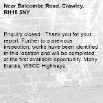Enquiry closed : Thank you for your report. Further to a previous inspection, works have been identified in this location and will be completed at the first available opportunity. Many thanks, WSCC Highways-Balcombe Road, Crawley, RH10 5NY