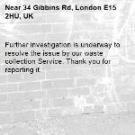 Further investigation is underway to resolve the issue by our waste collection Service. Thank you for reporting it.-34 Gibbins Rd, London E15 2HU, UK