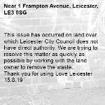 This issue has occurred on land over which Leicester City Council does not have direct authority. We are trying to resolve this matter as quickly as possible by working with the land owner to remove the waste.   Thank you for using Love Leicester 15.8.19-1 Frampton Avenue, Leicester, LE3 0SG