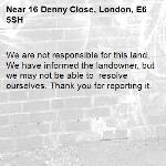We are not responsible for this land. We have informed the landowner, but we may not be able to  resolve ourselves. Thank you for reporting it.-16 Denny Close, London, E6 5SH