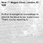 Further investigation is underway to resolve the issue by our supervisors. Thank you for reporting it.-77 Magpie Close, London, E7 9DE