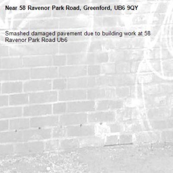 Smashed damaged pavement due to building work at 58 Ravenor Park Road Ub6 -58 Ravenor Park Road, Greenford, UB6 9QY