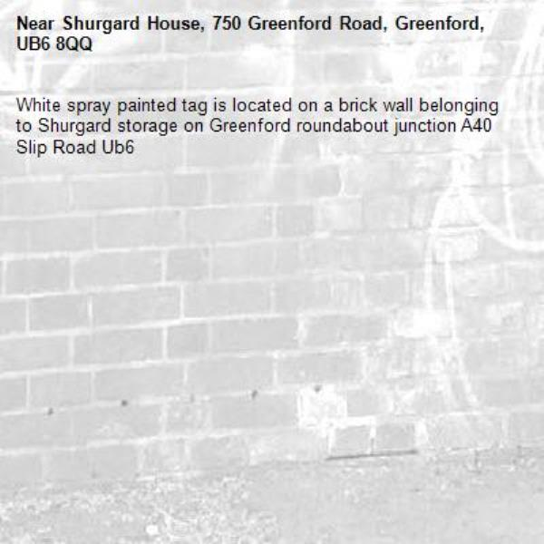 White spray painted tag is located on a brick wall belonging to Shurgard storage on Greenford roundabout junction A40 Slip Road Ub6 -Shurgard House, 750 Greenford Road, Greenford, UB6 8QQ
