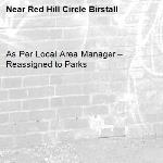 As Per Local Area Manager – Reassigned to Parks -Red Hill Circle Birstall