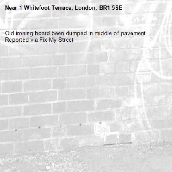Old ironing board been dumped in middle of pavement.  Reported via Fix My Street-1 Whitefoot Terrace, London, BR1 5SE