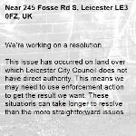 We're working on a resolution.  This issue has occurred on land over which Leicester City Council does not have direct authority. This means we may need to use enforcement action to get the result we want. These situations can take longer to resolve than the more straightforward issues we deal with, possibly 8 weeks or longer. Thanks for holding on.  -245 Fosse Rd S, Leicester LE3 0FZ, UK