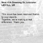 This issue has been resolved thanks to your reports. Together, we're making a real difference. Thank you.  -43A Downing Dr, Leicester LE5 6LL, UK