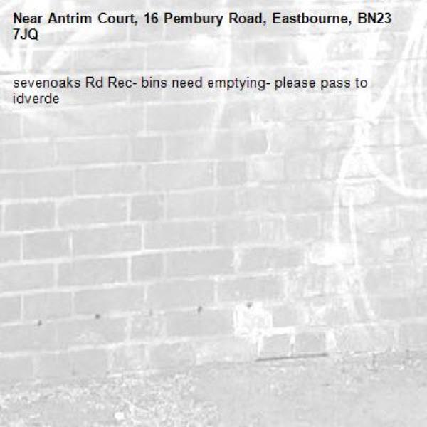 sevenoaks Rd Rec- bins need emptying- please pass to idverde-Antrim Court, 16 Pembury Road, Eastbourne, BN23 7JQ