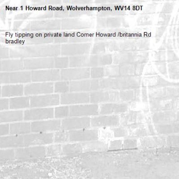 Fly tipping on private land Corner Howard /britannia Rd bradley-1 Howard Road, Wolverhampton, WV14 8DT