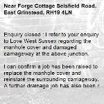 Enquiry closed : I refer to your enquiry to Love West Sussex regarding the manhole cover and damaged carriageway at the above junction.  I can confirm a job has been raised to replace the manhole cover and reinstate the surrounding carriageway. A further drainage job has also been raised to investigate the cause of the blown manhole and carriageway.   Following the significant rainfall this winter, our contractor has a very high level of jobs both for carriageway / pothole repairs and drainage investigation. I therefore cannot confirm the exact date when  either of the above two jobs will be done, but they should both be completed by the end of March.  Kind regards Christine Ellison -Forge Cottage Selsfield Road, East Grinstead, RH19 4LN