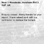 Enquiry closed : Many thanks for your report. I have raised work with our contractor to replace the bollard.-5 Woodside, Horsham RH13 5UF, UK