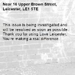 This issue is being investigated and will be resolved as soon as possible. Thank you for using Love Leicester. You're making a real difference. -16 Upper Brown Street, Leicester, LE1 5TE