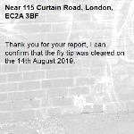 Thank you for your report, I can confirm that the fly tip was cleared on the 14th August 2019.-115 Curtain Road, London, EC2A 3BF